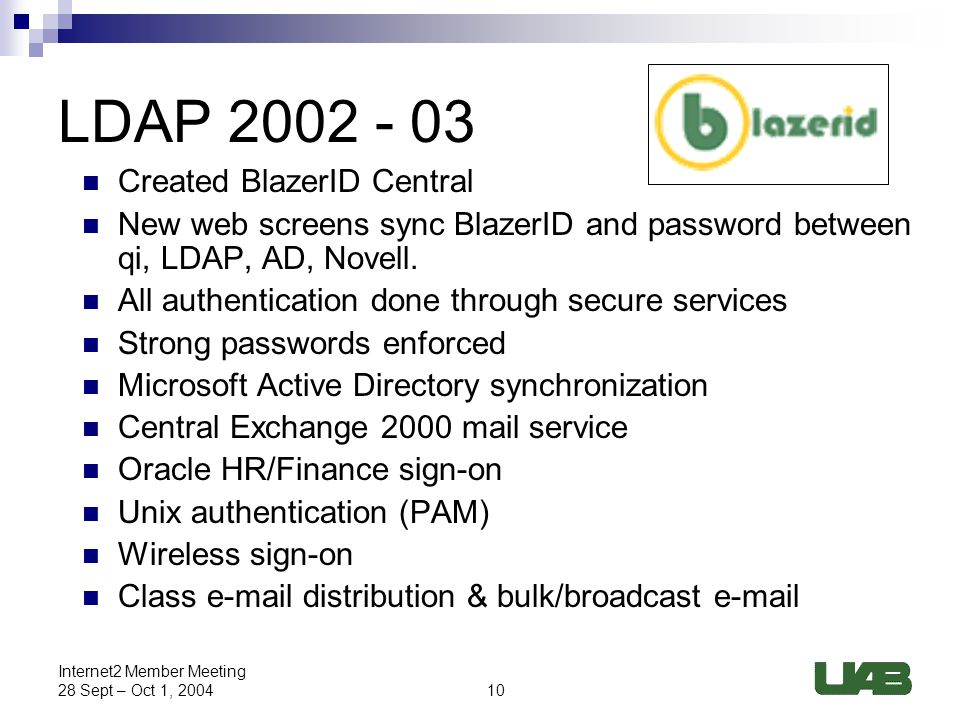 10 Internet2 Member Meeting 28 Sept – Oct 1, 2004 LDAP 2002 - 03 Created BlazerID Central New web screens sync BlazerID and password between qi, LDAP, AD, Novell.