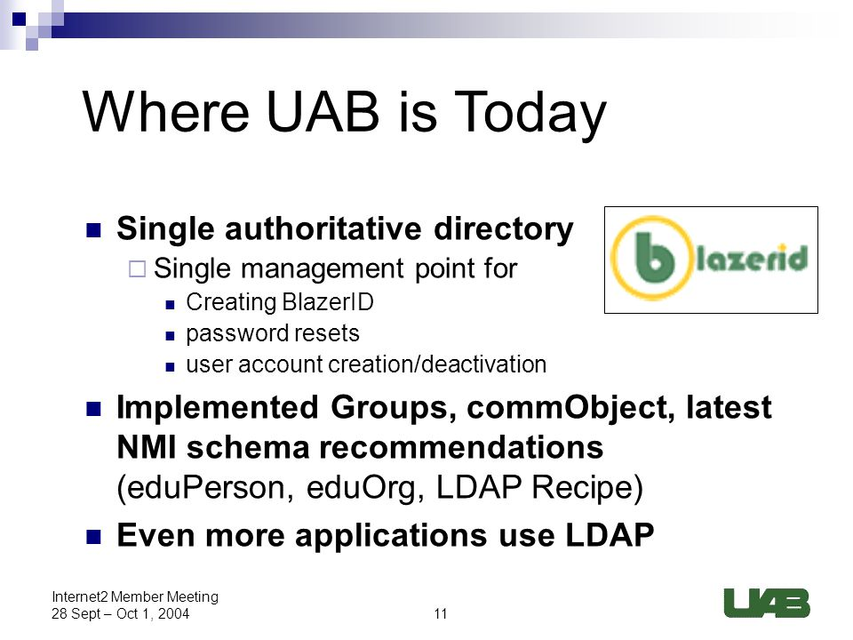 11 Internet2 Member Meeting 28 Sept – Oct 1, 2004 Where UAB is Today Single authoritative directory  Single management point for Creating BlazerID password resets user account creation/deactivation Implemented Groups, commObject, latest NMI schema recommendations (eduPerson, eduOrg, LDAP Recipe) Even more applications use LDAP
