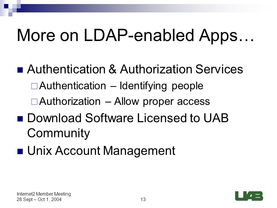 13 Internet2 Member Meeting 28 Sept – Oct 1, 2004 More on LDAP-enabled Apps… Authentication & Authorization Services  Authentication – Identifying people  Authorization – Allow proper access Download Software Licensed to UAB Community Unix Account Management