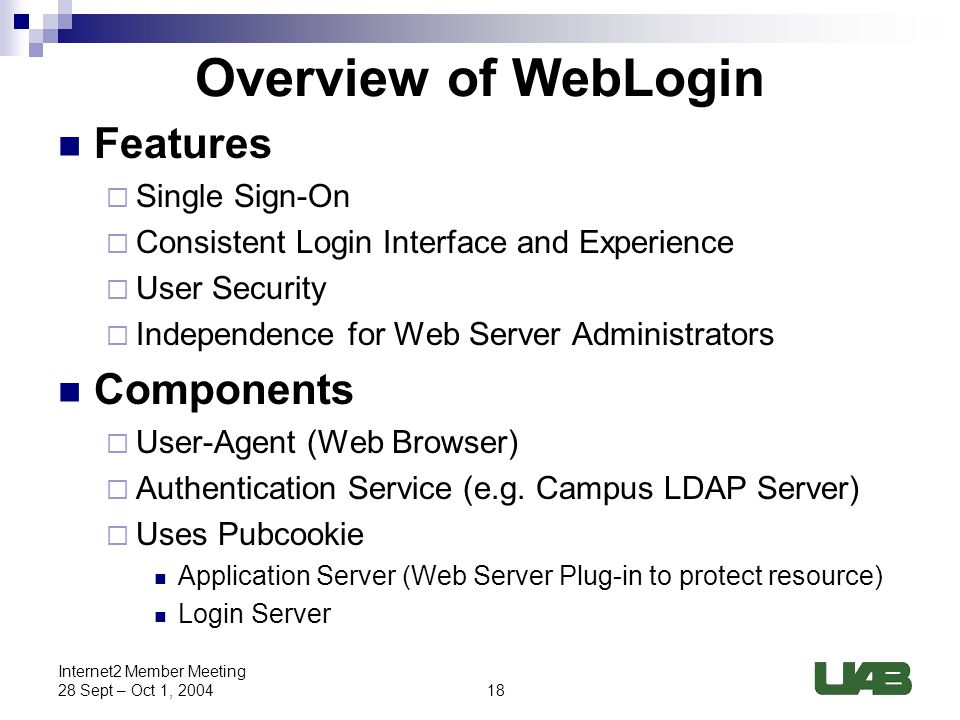 18 Internet2 Member Meeting 28 Sept – Oct 1, 2004 Overview of WebLogin Features  Single Sign-On  Consistent Login Interface and Experience  User Security  Independence for Web Server Administrators Components  User-Agent (Web Browser)  Authentication Service (e.g.