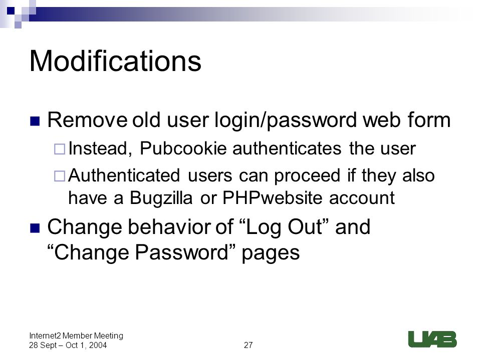 27 Internet2 Member Meeting 28 Sept – Oct 1, 2004 Modifications Remove old user login/password web form  Instead, Pubcookie authenticates the user  Authenticated users can proceed if they also have a Bugzilla or PHPwebsite account Change behavior of Log Out and Change Password pages