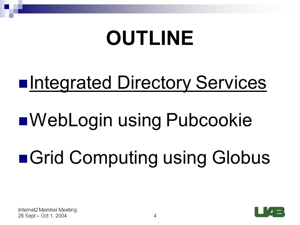 4 Internet2 Member Meeting 28 Sept – Oct 1, 2004 OUTLINE Integrated Directory Services WebLogin using Pubcookie Grid Computing using Globus