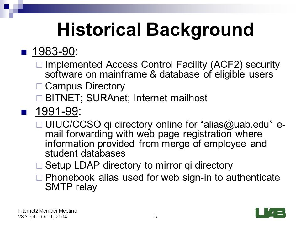 5 Internet2 Member Meeting 28 Sept – Oct 1, 2004 Historical Background 1983-90:  Implemented Access Control Facility (ACF2) security software on mainframe & database of eligible users  Campus Directory  BITNET; SURAnet; Internet mailhost 1991-99:  UIUC/CCSO qi directory online for alias@uab.edu e- mail forwarding with web page registration where information provided from merge of employee and student databases  Setup LDAP directory to mirror qi directory  Phonebook alias used for web sign-in to authenticate SMTP relay