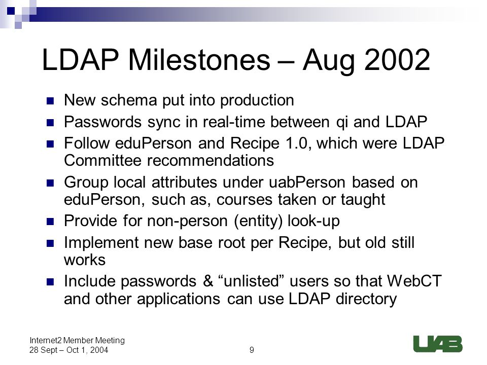 9 Internet2 Member Meeting 28 Sept – Oct 1, 2004 LDAP Milestones – Aug 2002 New schema put into production Passwords sync in real-time between qi and LDAP Follow eduPerson and Recipe 1.0, which were LDAP Committee recommendations Group local attributes under uabPerson based on eduPerson, such as, courses taken or taught Provide for non-person (entity) look-up Implement new base root per Recipe, but old still works Include passwords & unlisted users so that WebCT and other applications can use LDAP directory