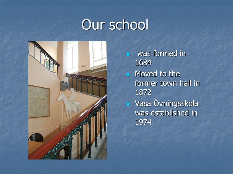Our school was formed in 1684 was formed in 1684 Moved to the former town hall in 1872 Moved to the former town hall in 1872 Vasa Övningsskola was established in 1974 Vasa Övningsskola was established in 1974