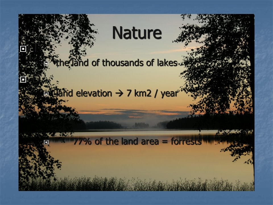 Nature TTTT  the land of thousands of lakes DDDD  land elevation  7 km2 / year  77% of the land area = forrests