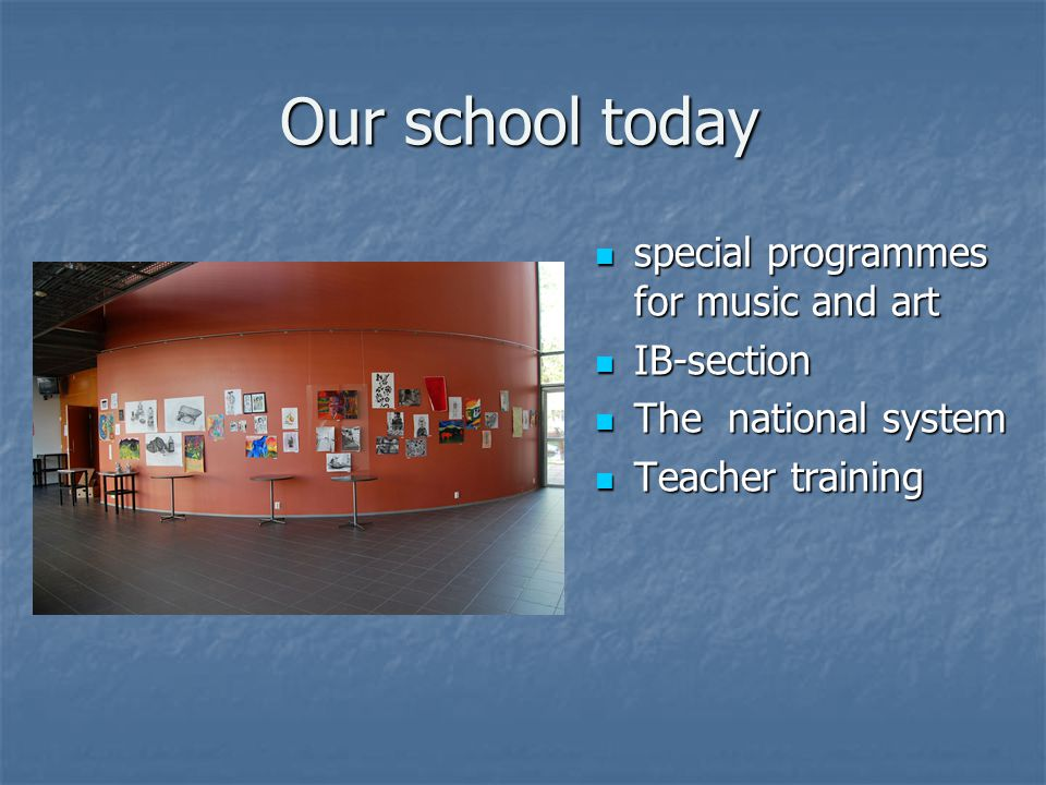 Our school today special programmes for music and art special programmes for music and art IB-section IB-section The national system The national system Teacher training Teacher training