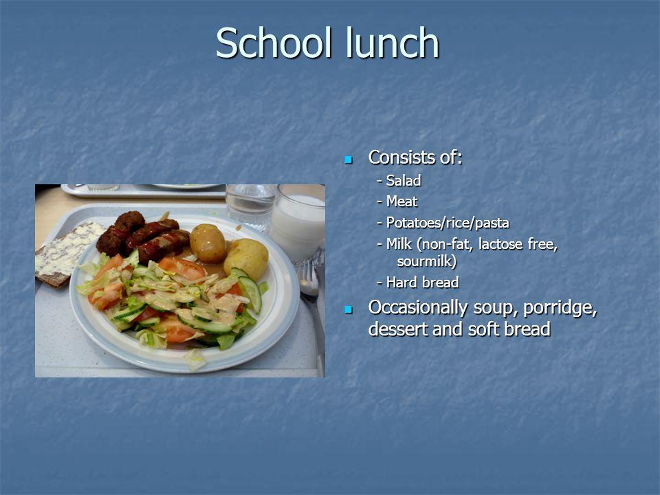 School lunch Consists of: Consists of: - Salad - Meat - Potatoes/rice/pasta - Milk (non-fat, lactose free, sourmilk) - Hard bread Occasionally soup, porridge, dessert and soft bread Occasionally soup, porridge, dessert and soft bread