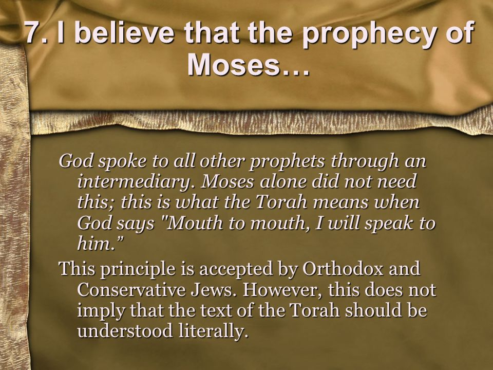 7. I believe that the prophecy of Moses… God spoke to all other prophets through an intermediary.