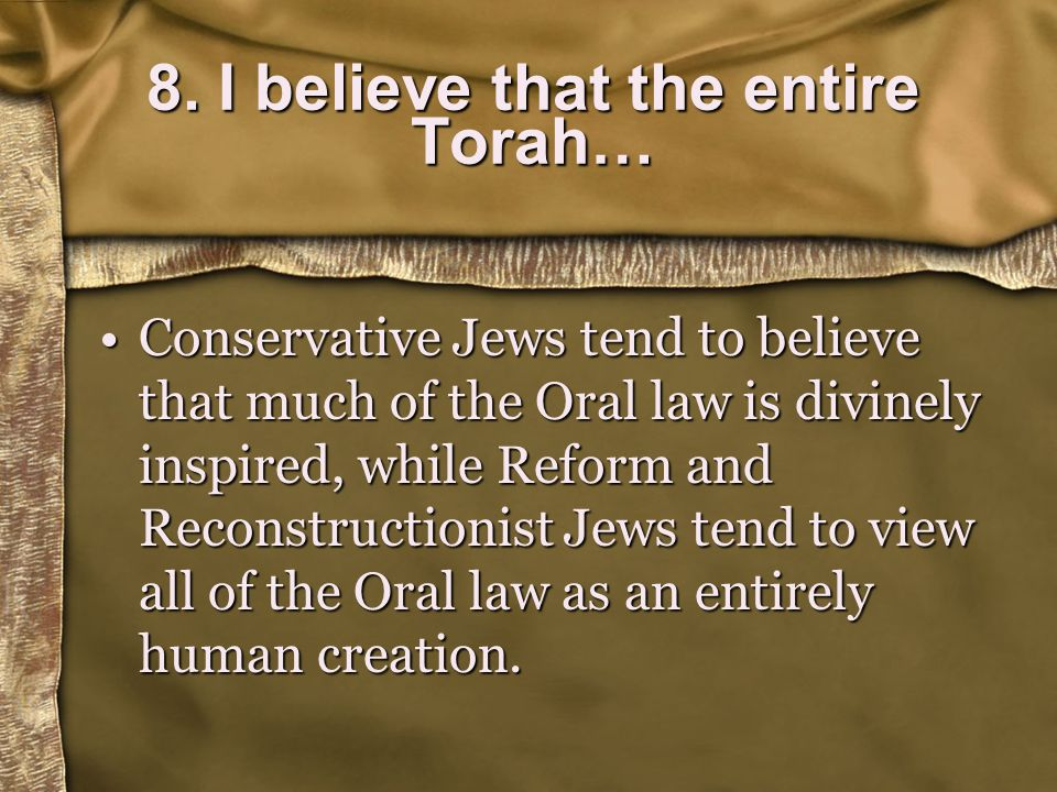 Conservative Jews tend to believe that much of the Oral law is divinely inspired, while Reform and Reconstructionist Jews tend to view all of the Oral law as an entirely human creation.Conservative Jews tend to believe that much of the Oral law is divinely inspired, while Reform and Reconstructionist Jews tend to view all of the Oral law as an entirely human creation.
