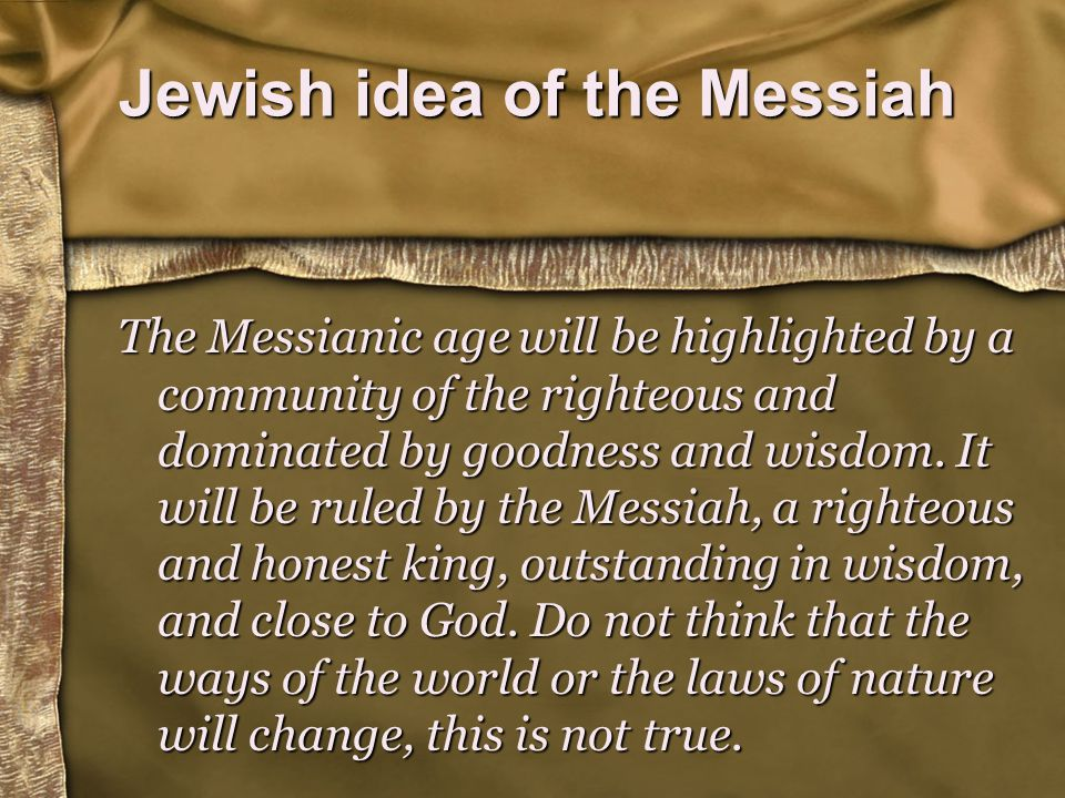 Jewish idea of the Messiah The Messianic age will be highlighted by a community of the righteous and dominated by goodness and wisdom.
