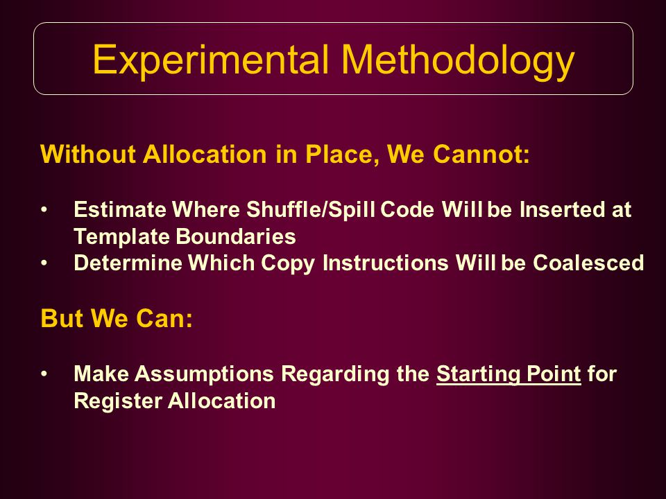 Experimental Methodology Without Allocation in Place, We Cannot: Estimate Where Shuffle/Spill Code Will be Inserted at Template Boundaries Determine Which Copy Instructions Will be Coalesced But We Can: Make Assumptions Regarding the Starting Point for Register Allocation
