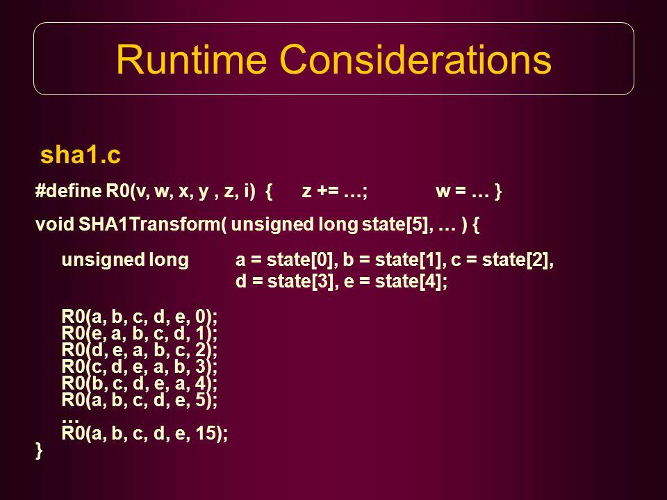sha1.c Runtime Considerations #define R0(v, w, x, y, z, i) { z += …; w = … } void SHA1Transform( unsigned long state[5], … ) { unsigned long a = state[0], b = state[1], c = state[2], d = state[3], e = state[4]; R0(a, b, c, d, e, 0); R0(e, a, b, c, d, 1); R0(d, e, a, b, c, 2); R0(c, d, e, a, b, 3); R0(b, c, d, e, a, 4); R0(a, b, c, d, e, 5); … R0(a, b, c, d, e, 15); }