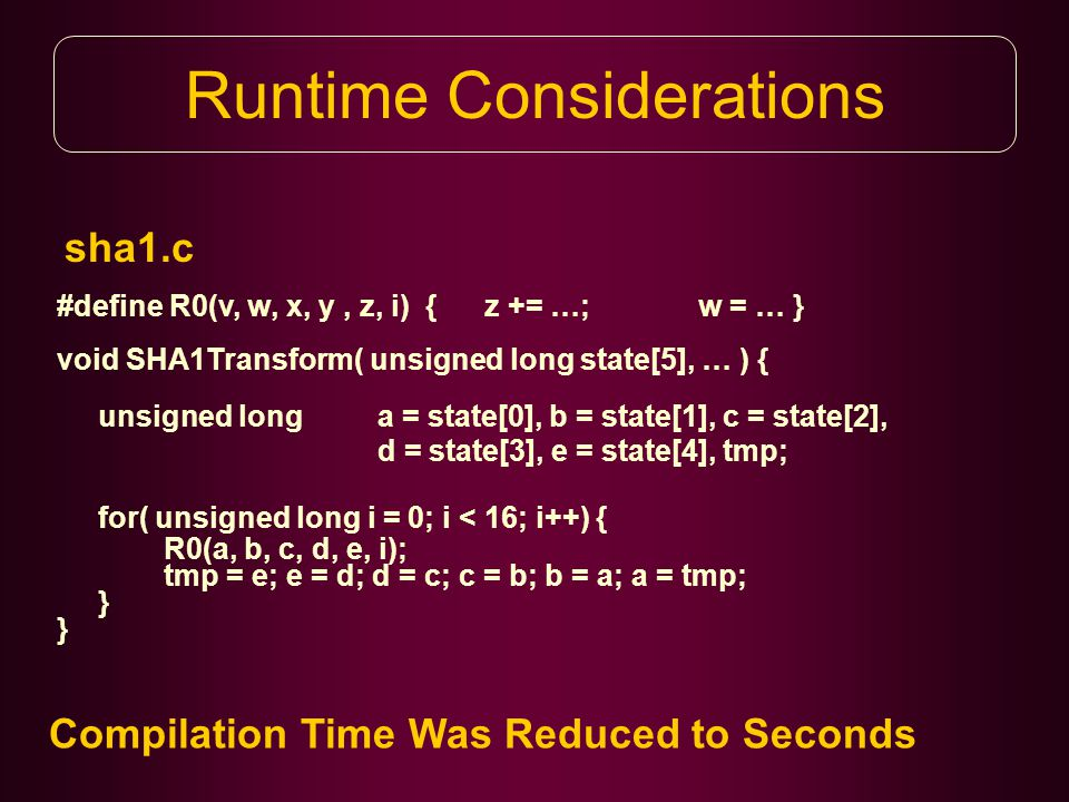sha1.c Runtime Considerations #define R0(v, w, x, y, z, i) { z += …; w = … } void SHA1Transform( unsigned long state[5], … ) { unsigned long a = state[0], b = state[1], c = state[2], d = state[3], e = state[4], tmp; for( unsigned long i = 0; i < 16; i++) { R0(a, b, c, d, e, i); tmp = e; e = d; d = c; c = b; b = a; a = tmp; } Compilation Time Was Reduced to Seconds