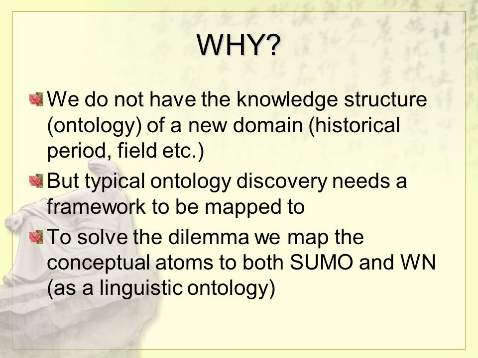 WHY? We do not have the knowledge structure (ontology) of a new domain (historical period, field etc.) But typical ontology discovery needs a framewor