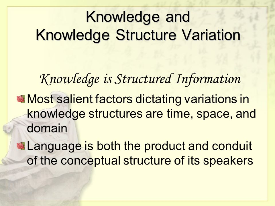 Knowledge and Knowledge Structure Variation Knowledge is Structured Information Most salient factors dictating variations in knowledge structures are time, space, and domain Language is both the product and conduit of the conceptual structure of its speakers