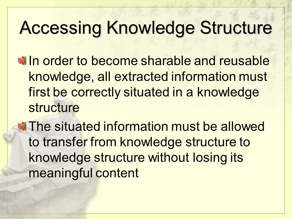 Accessing Knowledge Structure In order to become sharable and reusable knowledge, all extracted information must first be correctly situated in a knowledge structure The situated information must be allowed to transfer from knowledge structure to knowledge structure without losing its meaningful content