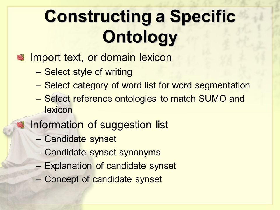 Constructing a Specific Ontology Import text, or domain lexicon –Select style of writing –Select category of word list for word segmentation –Select reference ontologies to match SUMO and lexicon Information of suggestion list –Candidate synset –Candidate synset synonyms –Explanation of candidate synset –Concept of candidate synset