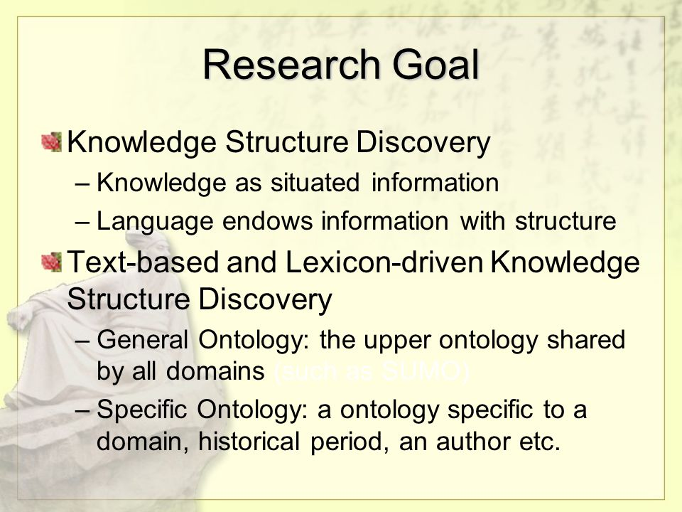 Research Goal Knowledge Structure Discovery –Knowledge as situated information –Language endows information with structure Text-based and Lexicon-driven Knowledge Structure Discovery –General Ontology: the upper ontology shared by all domains (such as SUMO) –Specific Ontology: a ontology specific to a domain, historical period, an author etc.