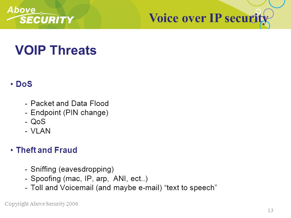 Copyright Above Security 2006 13 VOIP Threats DoS -Packet and Data Flood -Endpoint (PIN change) -QoS -VLAN Theft and Fraud -Sniffing (eavesdropping) -Spoofing (mac, IP, arp, ANI, ect..) -Toll and Voicemail (and maybe e-mail) text to speech Voice over IP security
