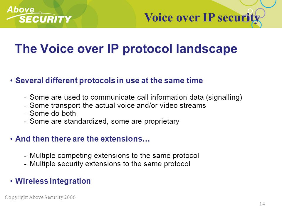 Copyright Above Security 2006 14 The Voice over IP protocol landscape Several different protocols in use at the same time -Some are used to communicate call information data (signalling) -Some transport the actual voice and/or video streams -Some do both -Some are standardized, some are proprietary And then there are the extensions… -Multiple competing extensions to the same protocol -Multiple security extensions to the same protocol Wireless integration Voice over IP security