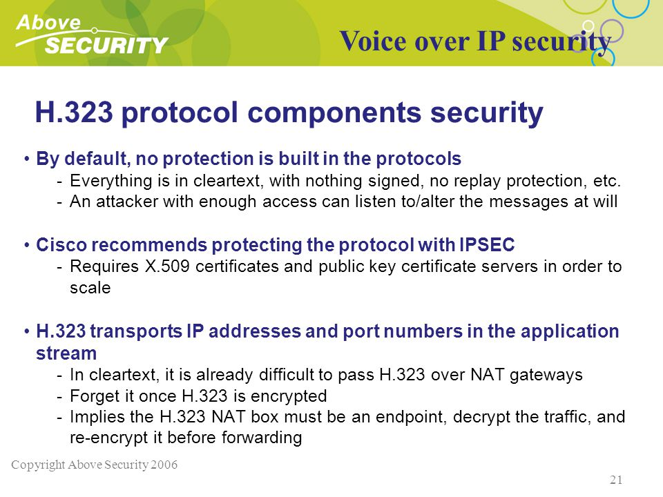 Copyright Above Security 2006 21 H.323 protocol components security By default, no protection is built in the protocols -Everything is in cleartext, with nothing signed, no replay protection, etc.