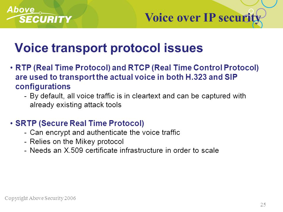 Copyright Above Security 2006 25 Voice transport protocol issues RTP (Real Time Protocol) and RTCP (Real Time Control Protocol) are used to transport the actual voice in both H.323 and SIP configurations -By default, all voice traffic is in cleartext and can be captured with already existing attack tools SRTP (Secure Real Time Protocol) -Can encrypt and authenticate the voice traffic -Relies on the Mikey protocol -Needs an X.509 certificate infrastructure in order to scale Voice over IP security