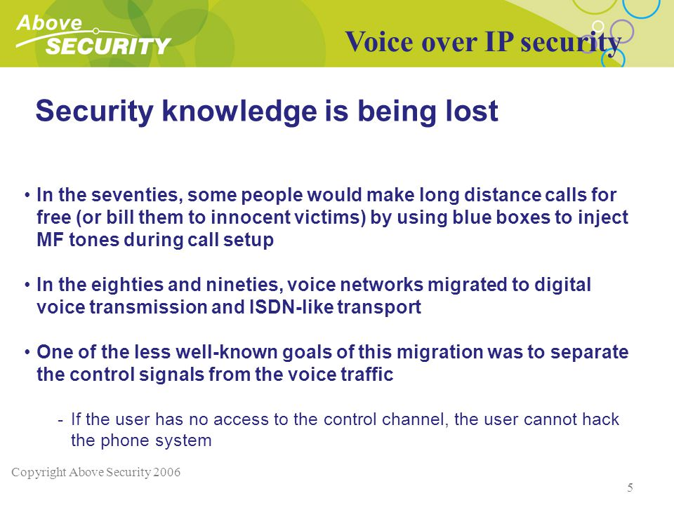 Copyright Above Security 2006 5 Security knowledge is being lost In the seventies, some people would make long distance calls for free (or bill them to innocent victims) by using blue boxes to inject MF tones during call setup In the eighties and nineties, voice networks migrated to digital voice transmission and ISDN-like transport One of the less well-known goals of this migration was to separate the control signals from the voice traffic -If the user has no access to the control channel, the user cannot hack the phone system Voice over IP security