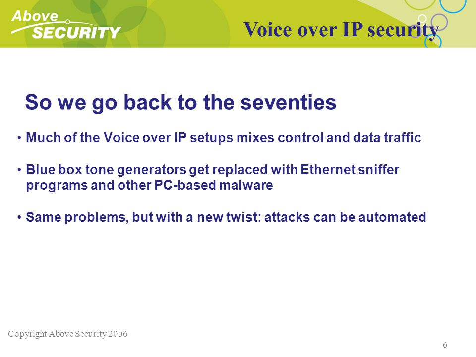 Copyright Above Security 2006 6 So we go back to the seventies Much of the Voice over IP setups mixes control and data traffic Blue box tone generators get replaced with Ethernet sniffer programs and other PC-based malware Same problems, but with a new twist: attacks can be automated Voice over IP security