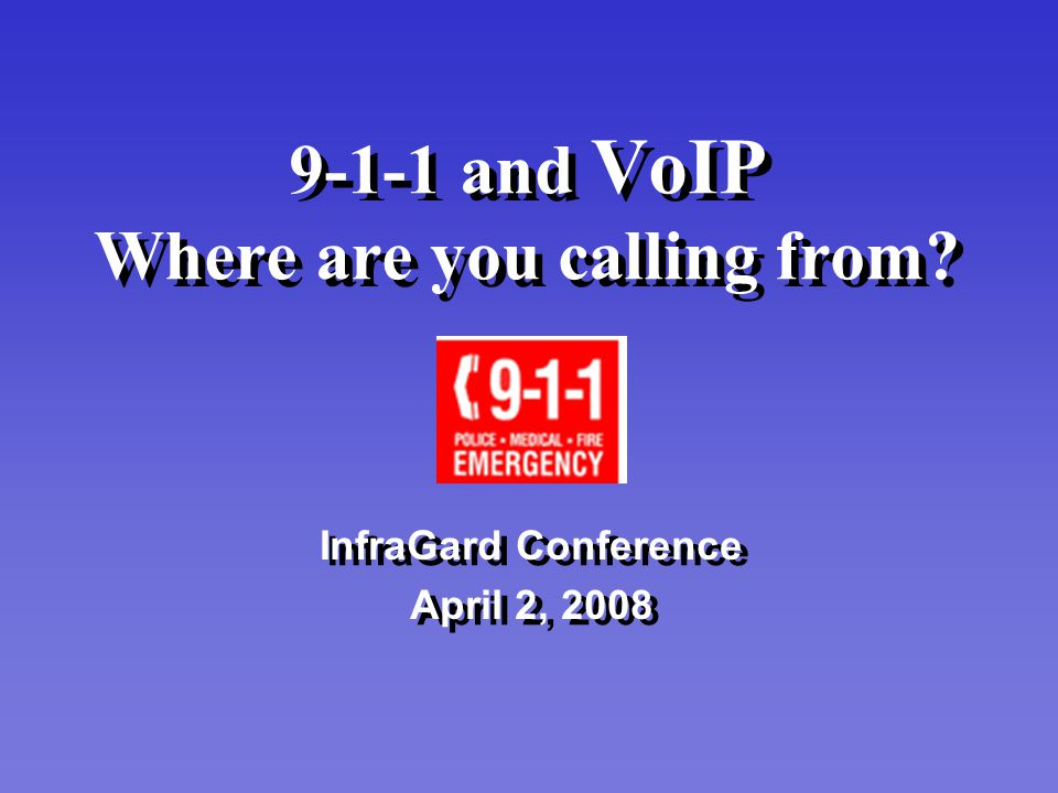 9-1-1 and VoIP Where are you calling from? InfraGard Conference April 2, 2008 InfraGard Conference April 2, 2008