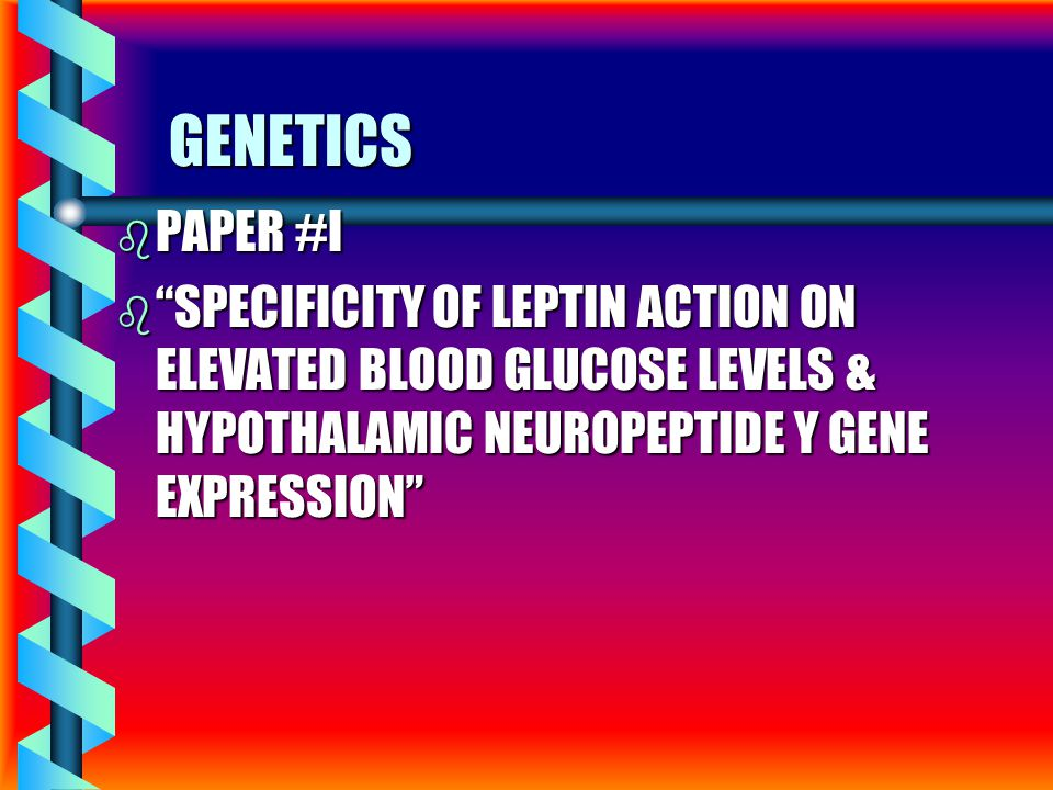 GENETICS b PAPER #I b SPECIFICITY OF LEPTIN ACTION ON ELEVATED BLOOD GLUCOSE LEVELS & HYPOTHALAMIC NEUROPEPTIDE Y GENE EXPRESSION