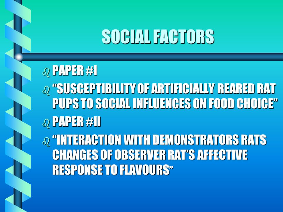 b ECOLOGY - WHICH FOODS THE ORGANISM EATS b SOCIAL - FOODS AVAILABLE b EVOLUTION SHAPES THE HEDONIC RESPONSES TO FLAVOURS & THE TEXTURES b PROBLEMS IN FEEDING BEHAVIOUR- INAPPROPRIATE AMOUNTS & INAPPROPRIATE CHOICES OF FOOD