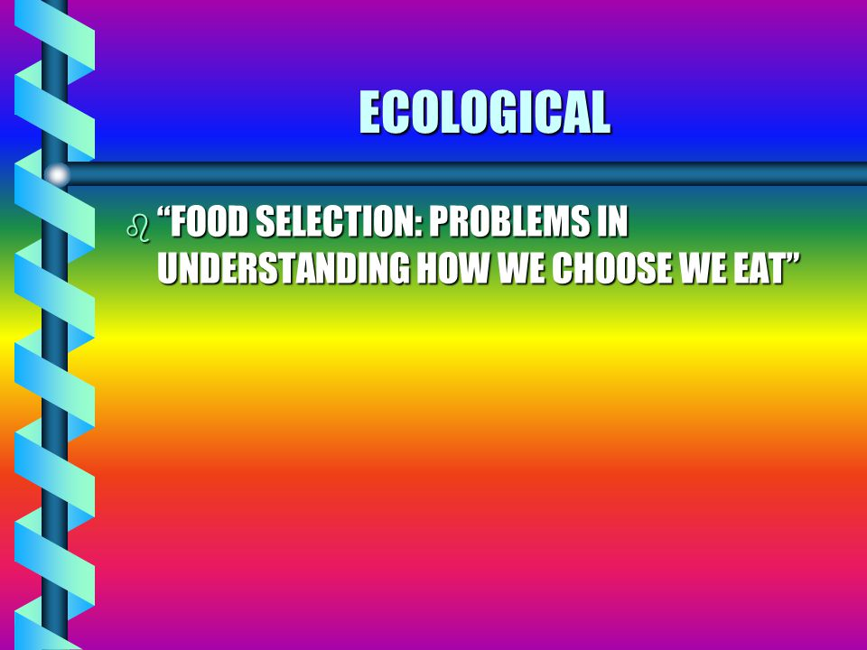 ECOLOGICAL b FOOD SELECTION: PROBLEMS IN UNDERSTANDING HOW WE CHOOSE WE EAT