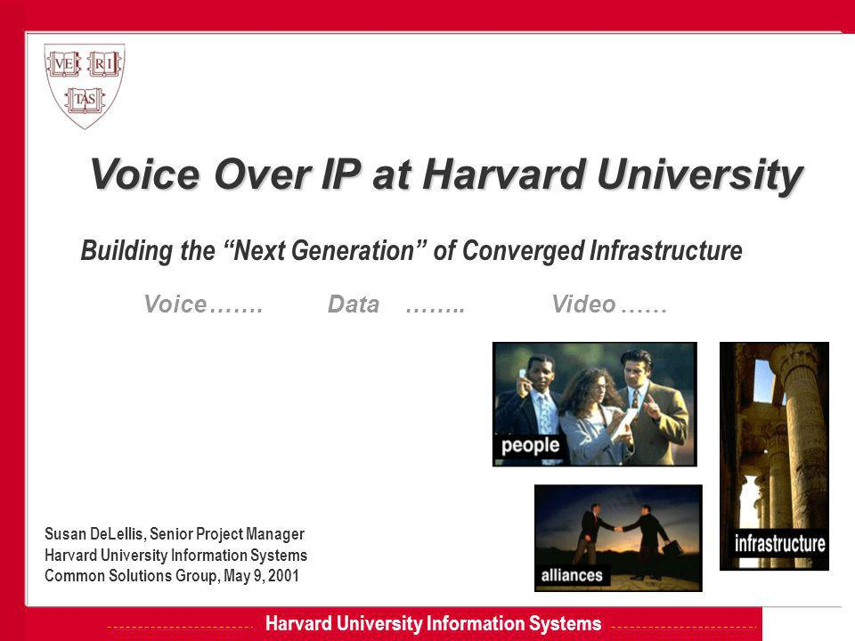 Harvard University Information Systems Voice Over IP at Harvard University Building the Next Generation of Converged Infrastructure Susan DeLellis, Senior Project Manager Harvard University Information Systems Common Solutions Group, May 9, 2001 Voice…….