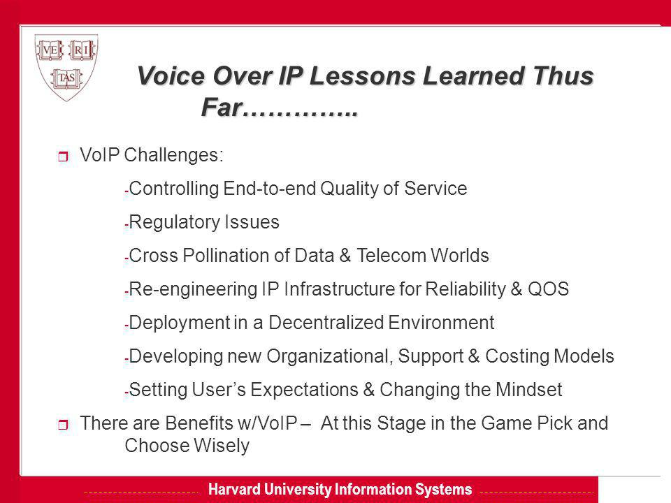 Harvard University Information Systems Voice Over IP Lessons Learned Thus Far………….. Far………….. r VoIP Challenges: - Controlling End-to-end Quality of S