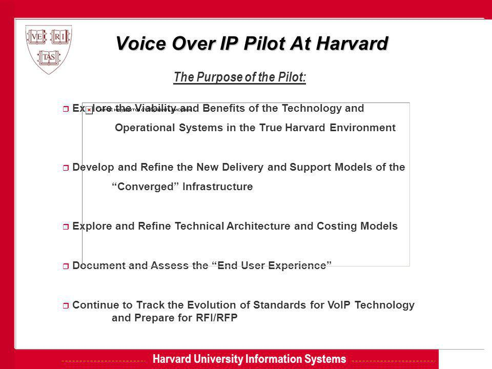 Harvard University Information Systems Voice Over IP Pilot At Harvard The Purpose of the Pilot: r Explore the Viability and Benefits of the Technology