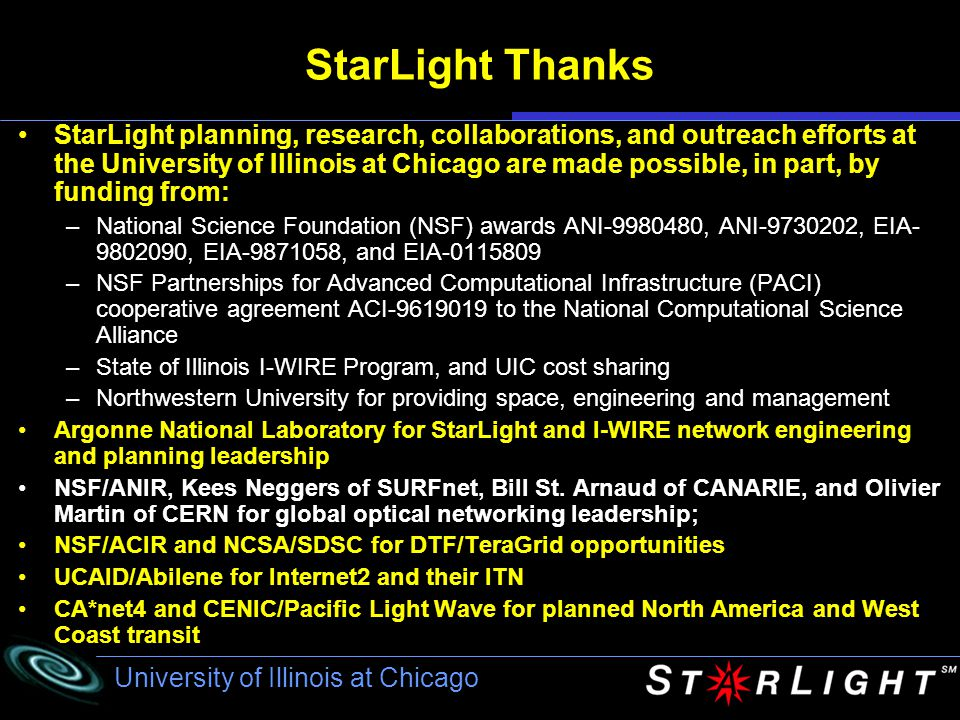 University of Illinois at Chicago StarLight Thanks StarLight planning, research, collaborations, and outreach efforts at the University of Illinois at Chicago are made possible, in part, by funding from: –National Science Foundation (NSF) awards ANI-9980480, ANI-9730202, EIA- 9802090, EIA-9871058, and EIA-0115809 –NSF Partnerships for Advanced Computational Infrastructure (PACI) cooperative agreement ACI-9619019 to the National Computational Science Alliance –State of Illinois I-WIRE Program, and UIC cost sharing –Northwestern University for providing space, engineering and management Argonne National Laboratory for StarLight and I-WIRE network engineering and planning leadership NSF/ANIR, Kees Neggers of SURFnet, Bill St.