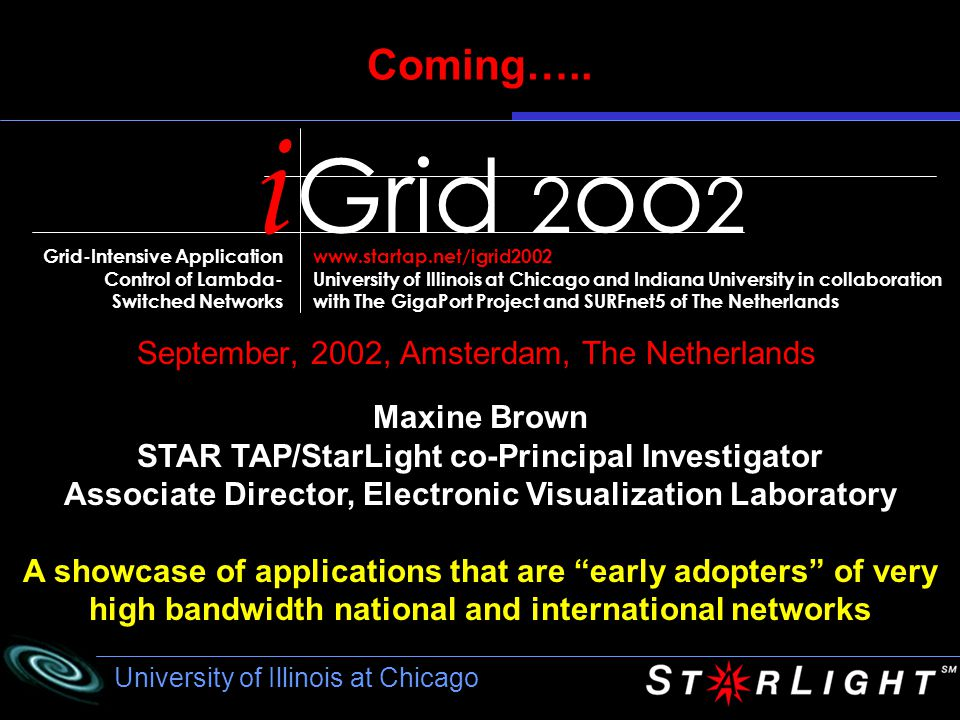 University of Illinois at Chicago iGrid 2002 (proposed) September 2002, Amsterdam Science and Technology Centre Trans-Atlantic Real-Time Simulation Steering and High- Resolution Collaborative Visualization Over Optical Networks Vrije Universiteit Electronic Visualization Laboratory, UIC www.cs.vu.nl/~renambot/vr/html/intro.htm