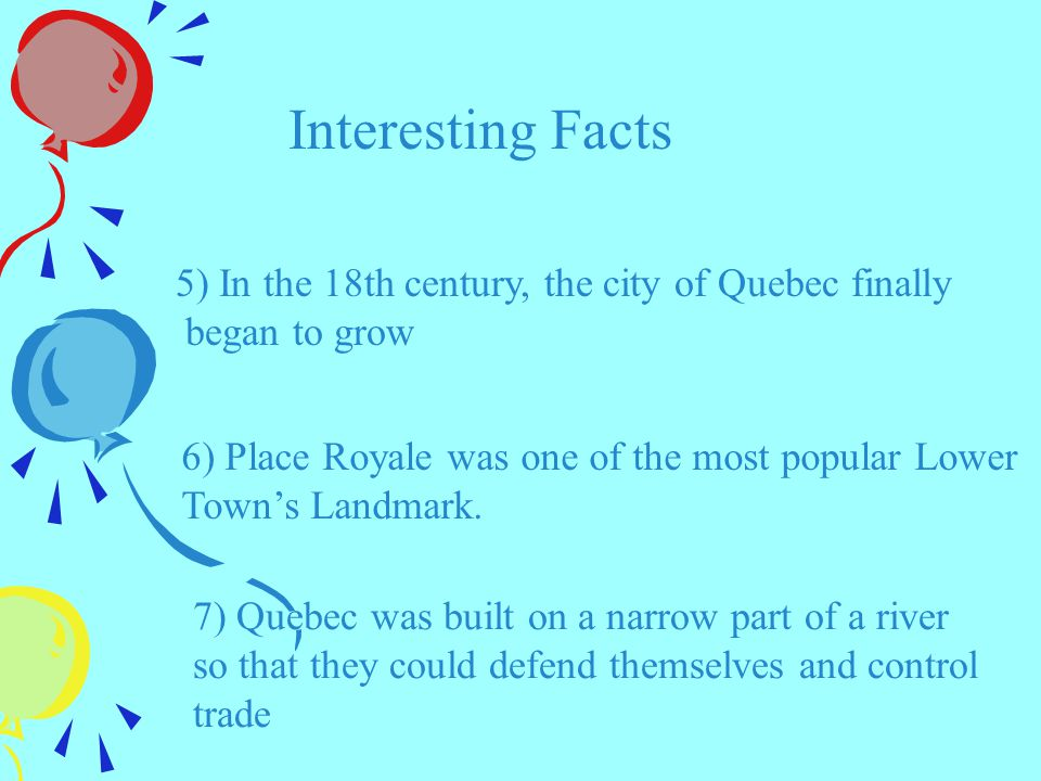 Interesting Facts 5) In the 18th century, the city of Quebec finally began to grow 6) Place Royale was one of the most popular Lower Town's Landmark.
