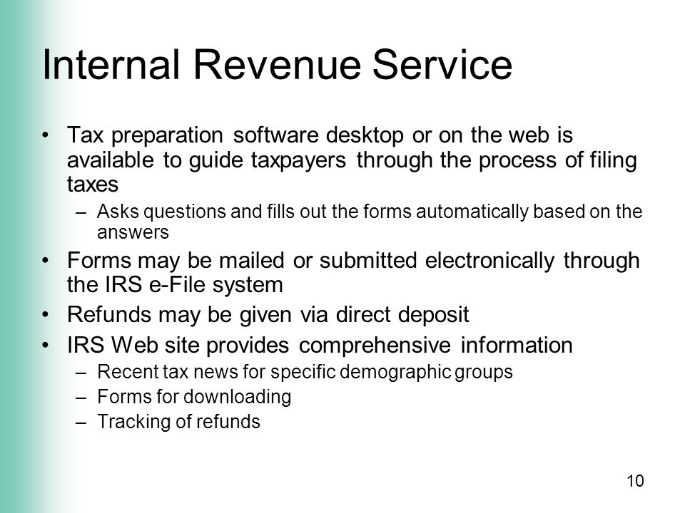 10 Internal Revenue Service Tax preparation software desktop or on the web is available to guide taxpayers through the process of filing taxes –Asks questions and fills out the forms automatically based on the answers Forms may be mailed or submitted electronically through the IRS e-File system Refunds may be given via direct deposit IRS Web site provides comprehensive information –Recent tax news for specific demographic groups –Forms for downloading –Tracking of refunds