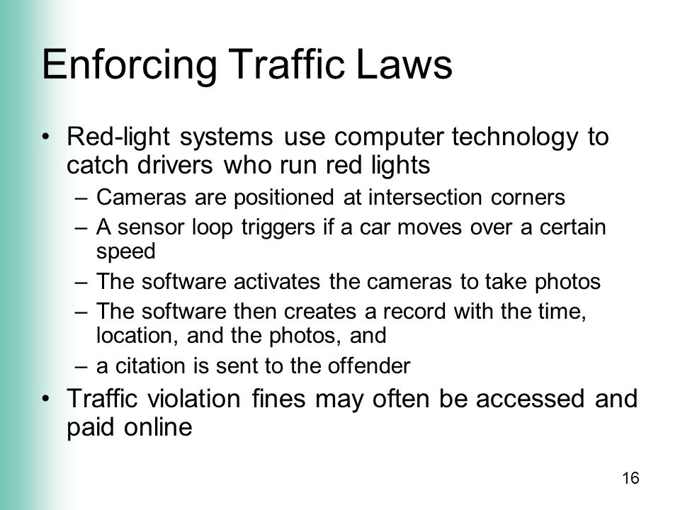 16 Enforcing Traffic Laws Red-light systems use computer technology to catch drivers who run red lights –Cameras are positioned at intersection corners –A sensor loop triggers if a car moves over a certain speed –The software activates the cameras to take photos –The software then creates a record with the time, location, and the photos, and –a citation is sent to the offender Traffic violation fines may often be accessed and paid online