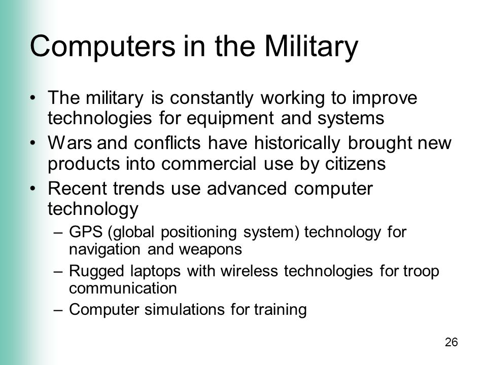 26 Computers in the Military The military is constantly working to improve technologies for equipment and systems Wars and conflicts have historically brought new products into commercial use by citizens Recent trends use advanced computer technology –GPS (global positioning system) technology for navigation and weapons –Rugged laptops with wireless technologies for troop communication –Computer simulations for training
