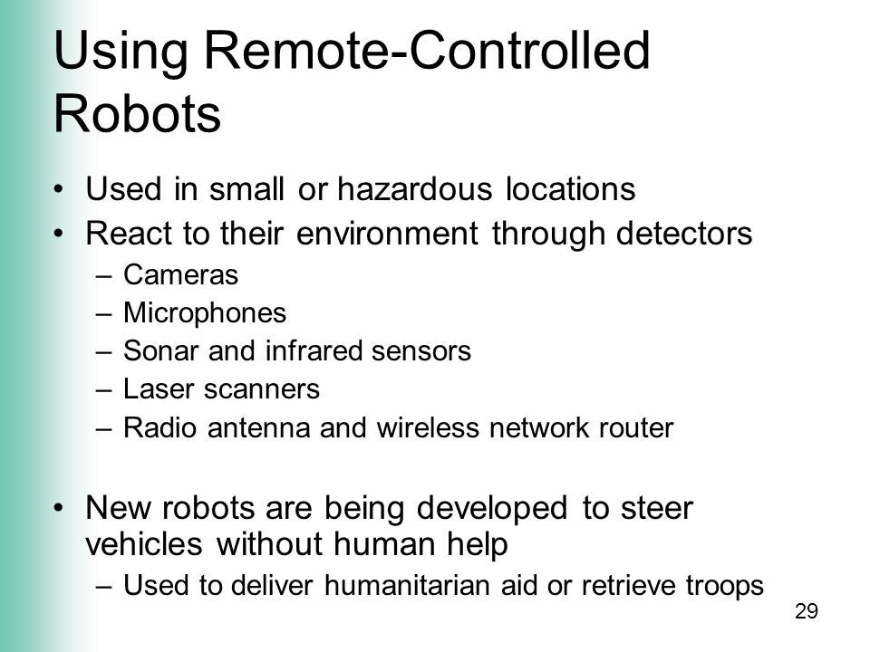 29 Using Remote-Controlled Robots Used in small or hazardous locations React to their environment through detectors –Cameras –Microphones –Sonar and infrared sensors –Laser scanners –Radio antenna and wireless network router New robots are being developed to steer vehicles without human help –Used to deliver humanitarian aid or retrieve troops