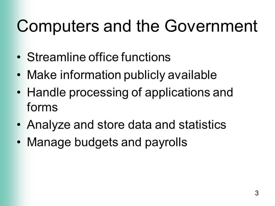 3 Computers and the Government Streamline office functions Make information publicly available Handle processing of applications and forms Analyze and store data and statistics Manage budgets and payrolls