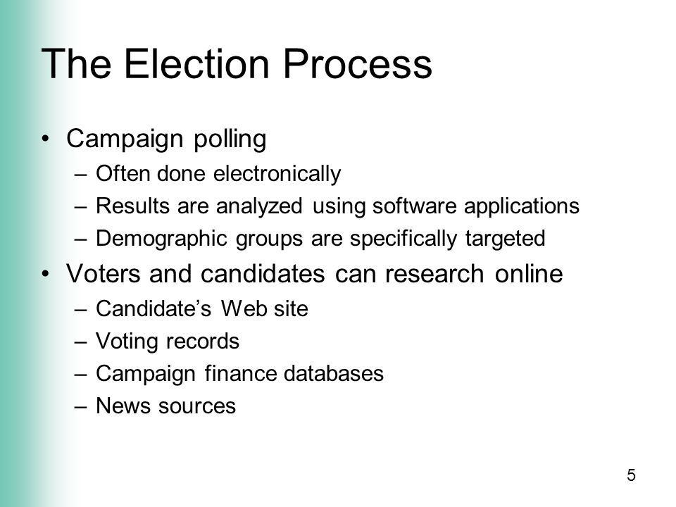 5 The Election Process Campaign polling –Often done electronically –Results are analyzed using software applications –Demographic groups are specifically targeted Voters and candidates can research online –Candidate's Web site –Voting records –Campaign finance databases –News sources