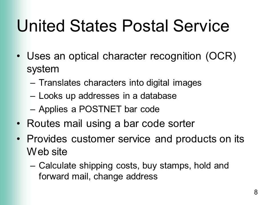 8 United States Postal Service Uses an optical character recognition (OCR) system –Translates characters into digital images –Looks up addresses in a database –Applies a POSTNET bar code Routes mail using a bar code sorter Provides customer service and products on its Web site –Calculate shipping costs, buy stamps, hold and forward mail, change address