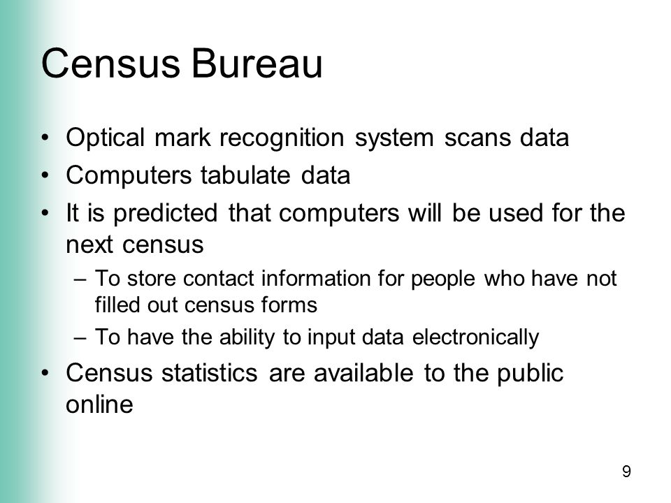 9 Census Bureau Optical mark recognition system scans data Computers tabulate data It is predicted that computers will be used for the next census –To store contact information for people who have not filled out census forms –To have the ability to input data electronically Census statistics are available to the public online
