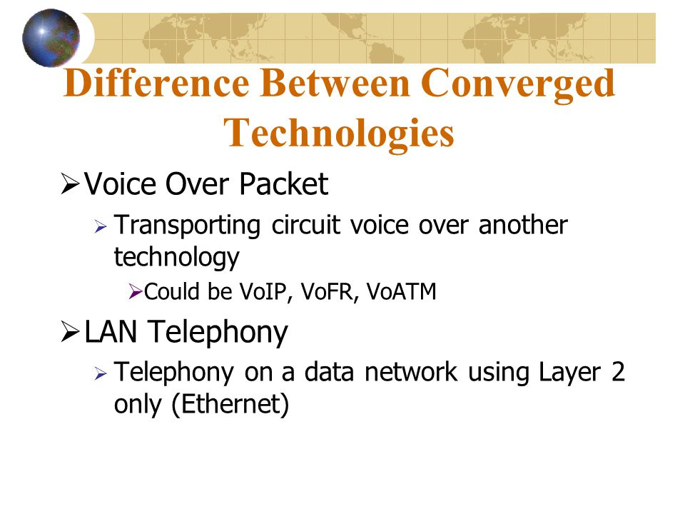 Difference Between Converged Technologies  Voice Over Packet  Transporting circuit voice over another technology  Could be VoIP, VoFR, VoATM  LAN Telephony  Telephony on a data network using Layer 2 only (Ethernet)