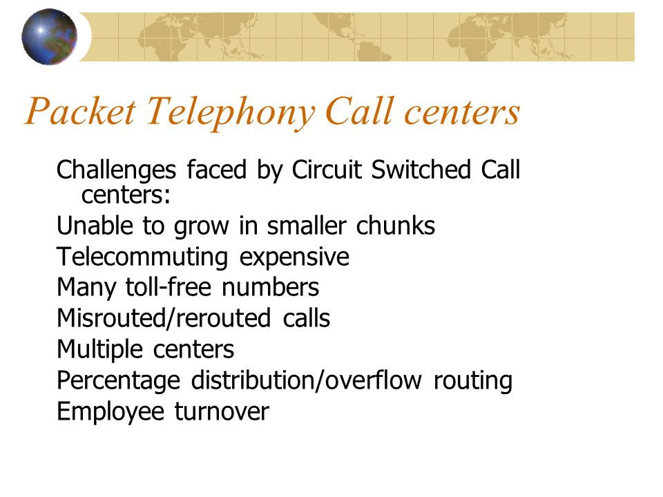 Packet Telephony Call centers Challenges faced by Circuit Switched Call centers: Unable to grow in smaller chunks Telecommuting expensive Many toll-free numbers Misrouted/rerouted calls Multiple centers Percentage distribution/overflow routing Employee turnover