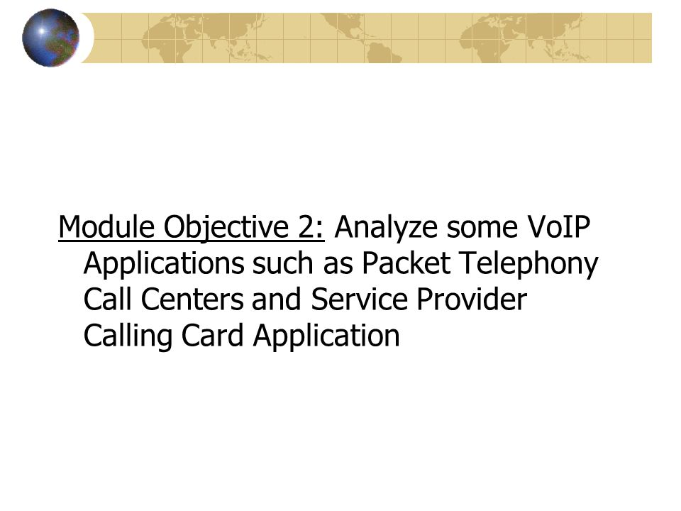 Module Objective 2: Analyze some VoIP Applications such as Packet Telephony Call Centers and Service Provider Calling Card Application